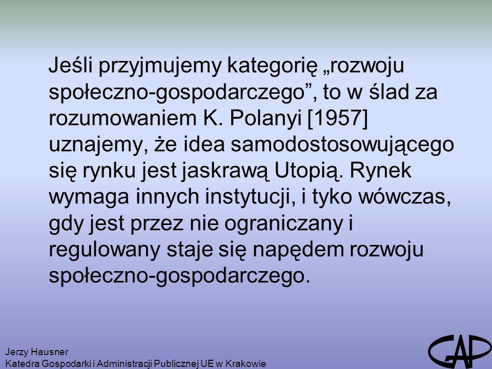 """Jeśli przyjmujemy kategorię """"rozwoju społeczno-gospodarczego , to w ślad za rozumowaniem K. Polanyi [1957] uznajemy, że idea samodostosowującego się rynku jest jaskrawą Utopią. Rynek wymaga innych instytucji, i tyko wówczas, gdy jest przez nie ograniczany i regulowany staje się napędem rozwoju społeczno-gospodarczego."""